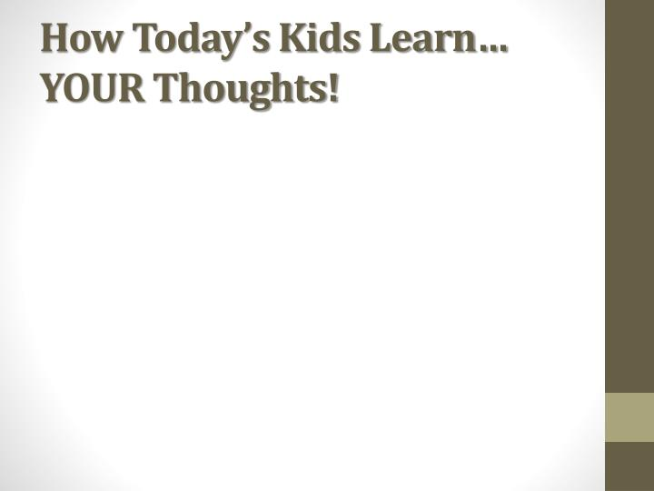 How Today's Kids Learn…  YOUR Thoughts!
