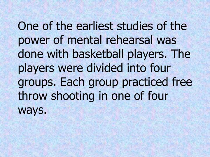 One of the earliest studies of the power of mental rehearsal was done with basketball players. The players were divided into four groups. Each group practiced free throw shooting in one of four ways.