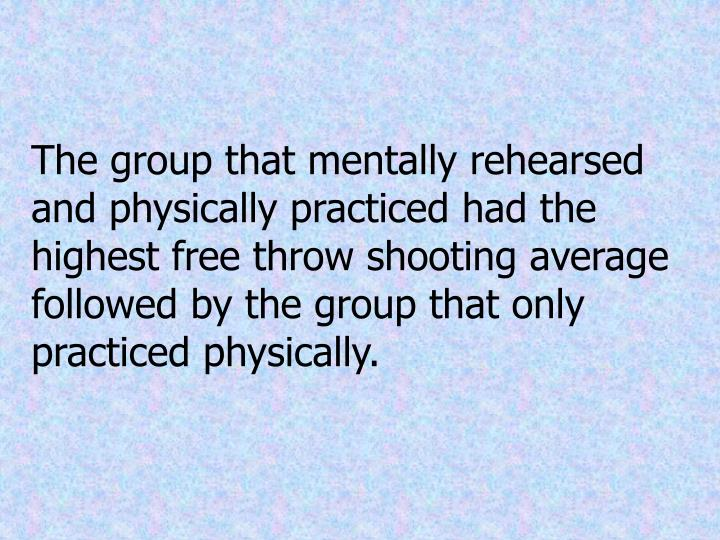 The group that mentally rehearsed and physically practiced had the highest free throw shooting average followed by the group that only practiced physically.