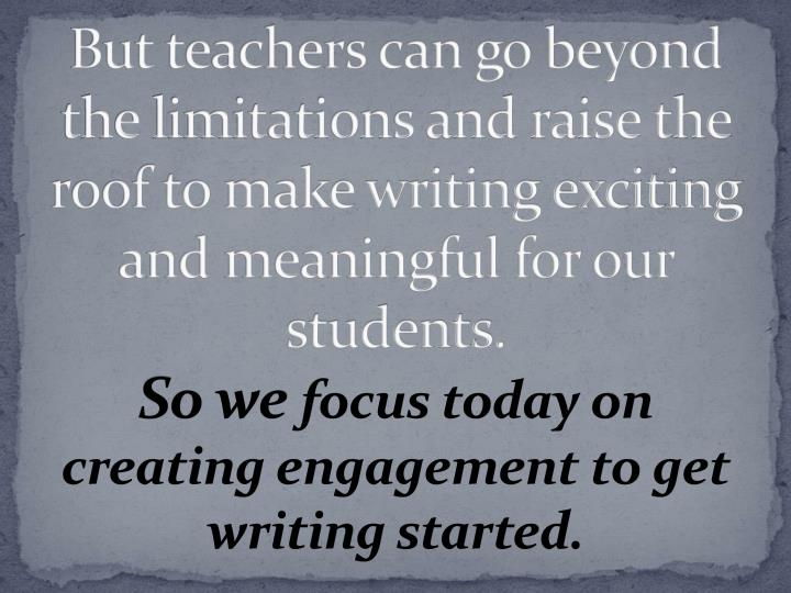 But teachers can go beyond the limitations and raise the roof to make writing exciting and meaningful for our students.