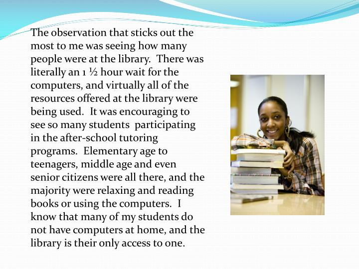The observation that sticks out the most to me was seeing how many people were at the library.  There was literally an 1 ½ hour wait for the computers, and virtually all of the resources offered at the library were being used.  It was encouraging to see so many students  participating in the after-school tutoring programs.  Elementary age to teenagers, middle age and even senior citizens were all there, and the majority were relaxing and reading books or using the computers.  I know that many of my students do not have computers at home, and the library is