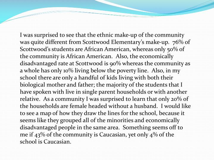 I was surprised to see that the ethnic make-up of the community was quite different from Scottwood Elementary's make-up.  76% of Scottwood's students are African American, whereas only 50% of the community is African American.  Also, the economically disadvantaged rate at Scottwood is 90% whereas the community as a whole has only 10% living below the poverty line.  Also, in my school there are only a handful of kids living with both their biological mother and father; the majority of the students that I have spoken with live in single parent households or with another relative.  As a community I was surprised to learn that only 20% of the households are female headed without a husband.  I would like to see a map of how they draw the lines for the school, because it seems like they grouped all of the minorities and economically disadvantaged people in the same area.  Something seems off to me if 43% of the community is Caucasian, yet only 4% of the school is Caucasian.