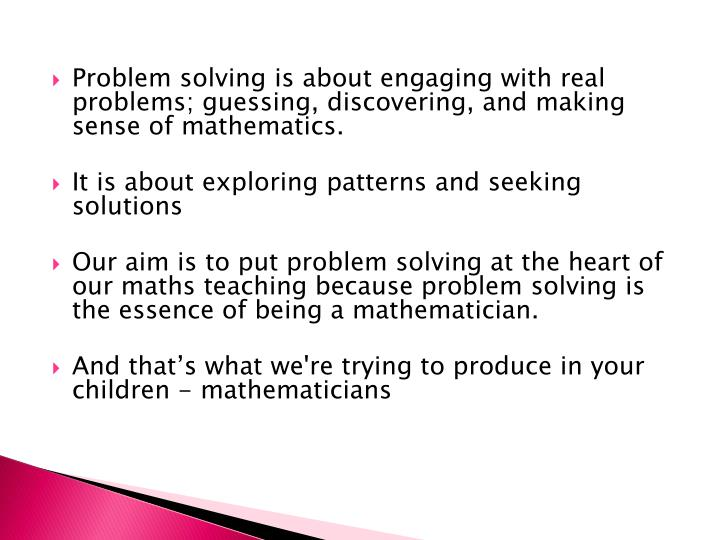 Problem solving is about engaging with real problems; guessing, discovering, and making sense of mathematics.