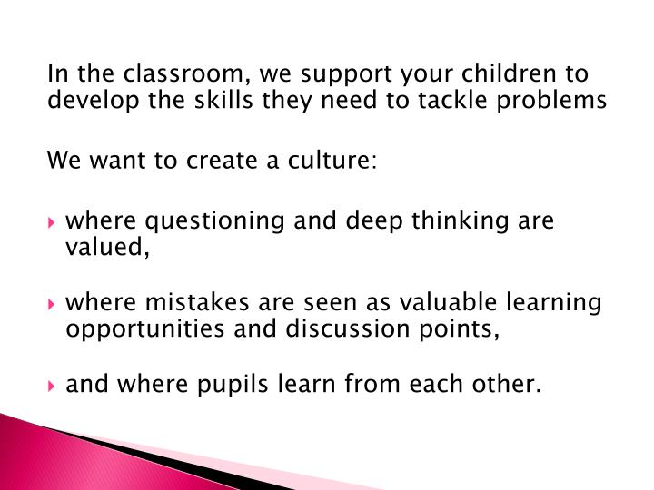 In the classroom, we support your children to develop the skills they need to tackle problems
