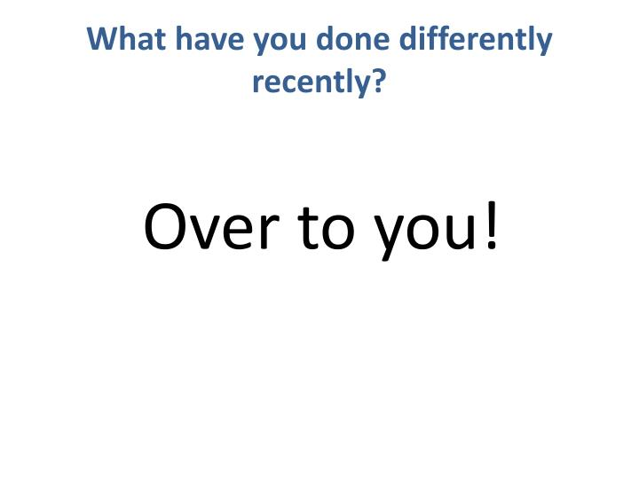 What have you done differently recently?