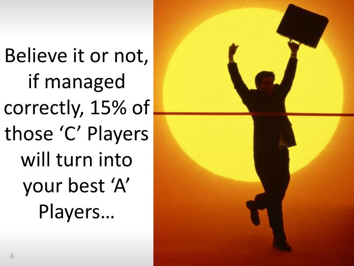Believe it or not, if managed correctly, 15% of those 'C' Players will turn into your best 'A' Players…