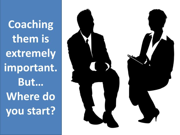 Coaching them is extremely important.  But… Where do you start?