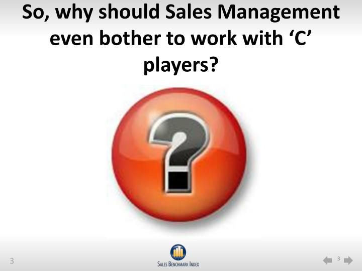 So, why should Sales Management even bother to work with 'C' players?
