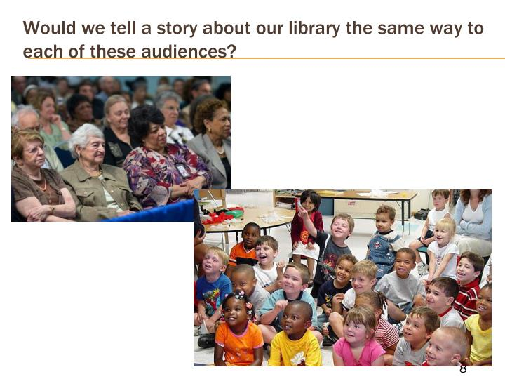 Would we tell a story about our library the same way to each of these audiences?