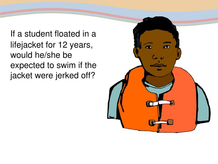 If a student floated in a lifejacket for 12 years, would he/she be expected to swim if the jacket were jerked off?