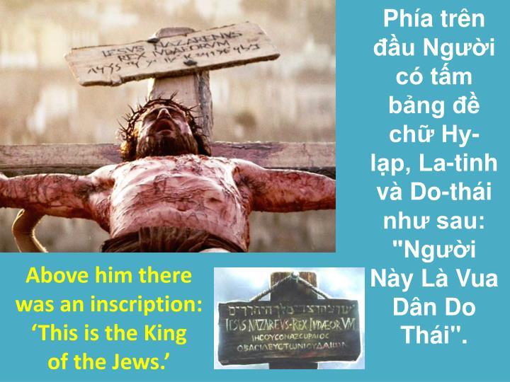 """Phía trên đầu Người có tấm bảng đề chữ Hy-lạp, La-tinh và Do-thái như sau: """"Người Này Là Vua Dân Do Thái""""."""
