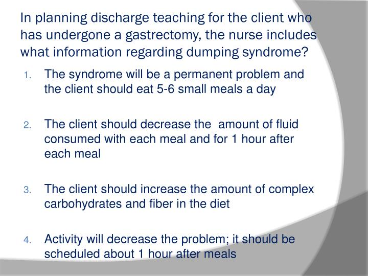 In planning discharge teaching for the client who has undergone a gastrectomy, the nurse includes what information regarding dumping syndrome?