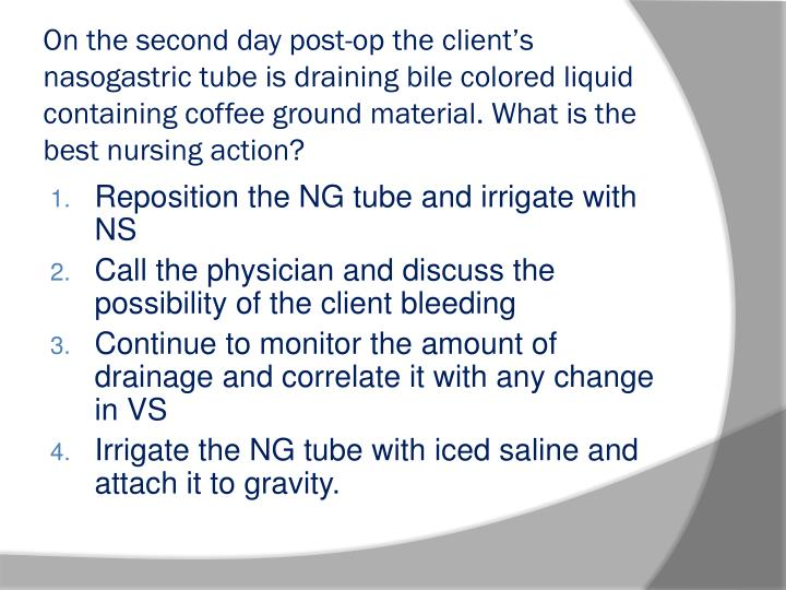 On the second day post-op the client's nasogastric tube is draining bile colored liquid containing coffee ground material. What is the best nursing action?