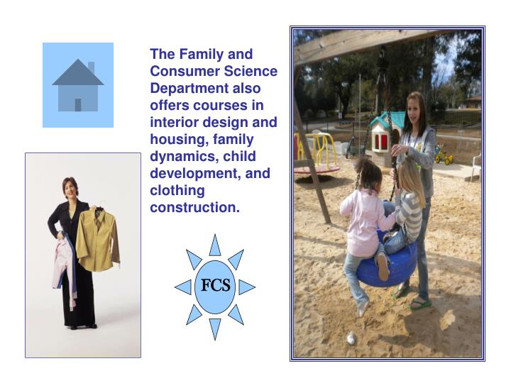 The Family and Consumer Science Department also offers courses in interior design and housing, family dynamics, child development, and clothing construction.