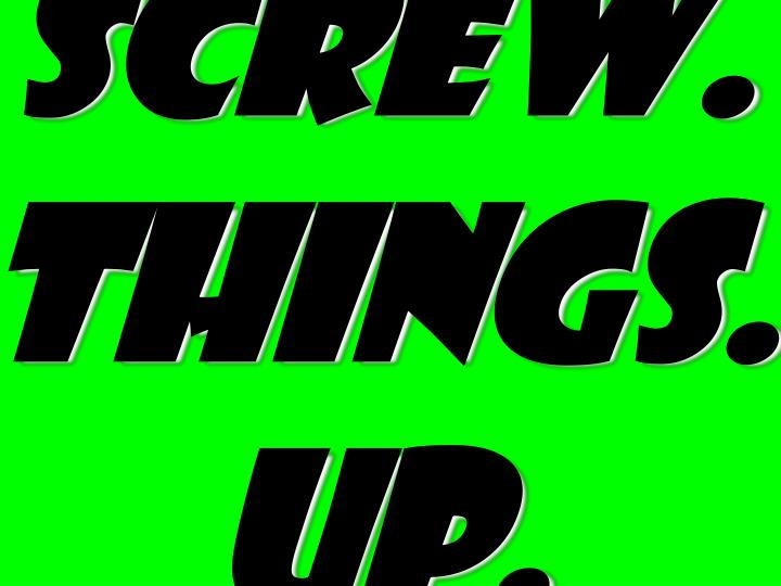 Screw. things.