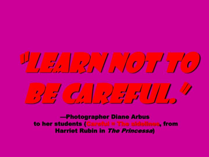 """Learn not to be careful."""