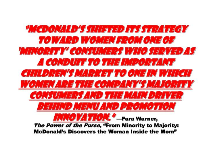 """McDonald's shifted its strategy toward women from one of 'minority' consumers who served as a conduit to the important children's market to one in which"