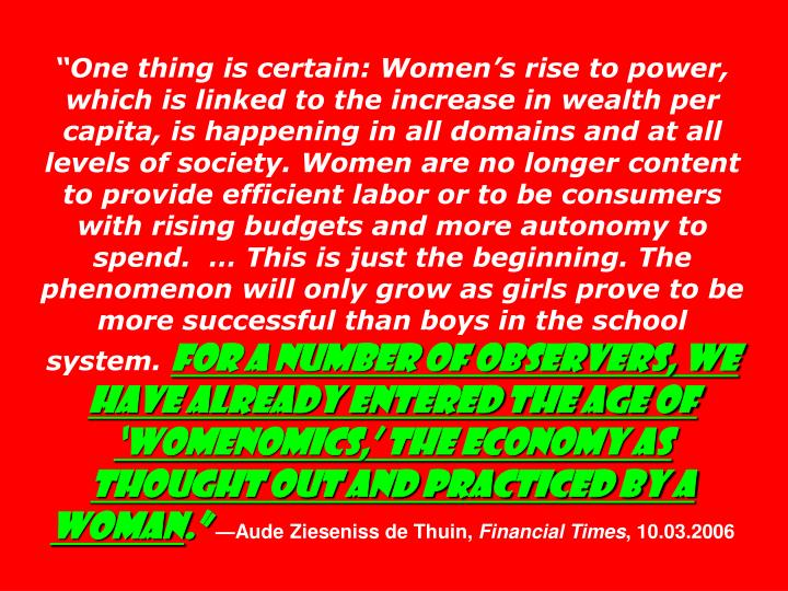 """One thing is certain: Women's rise to power, which is linked to the increase in wealth per capita, is happening in all domains and at all levels of society. Women are no longer content to provide efficient labor or to be consumers with rising budgets and more autonomy to spend.  … This is just the beginning. The phenomenon will only grow as girls prove to be more successful than boys in the school system."