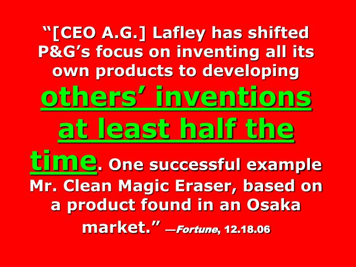 """[CEO A.G.] Lafley has shifted P&G's focus on inventing all its own products to developing"