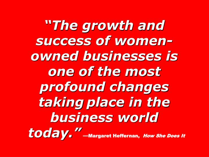 """The growth and success of women-owned businesses is one of the most profound changes taking"