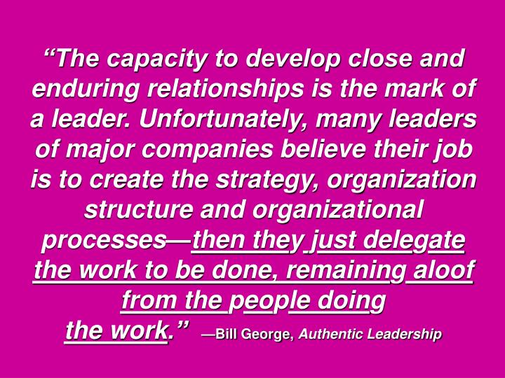 """The capacity to develop close and enduring relationships is the mark of a leader. Unfortunately, many leaders of major companies believe their job is to create the strategy, organization structure and organizational processes—"