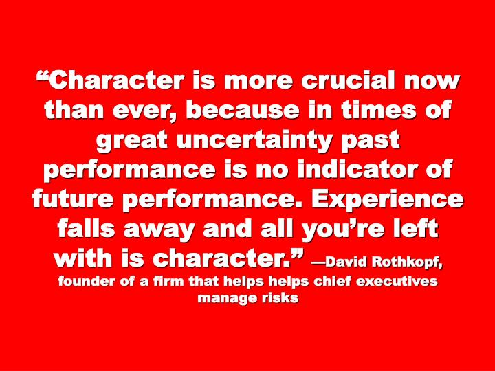 """Character is more crucial now than ever, because in times of great uncertainty past performance is no indicator of future performance. Experience falls away and all you're left with is character."""