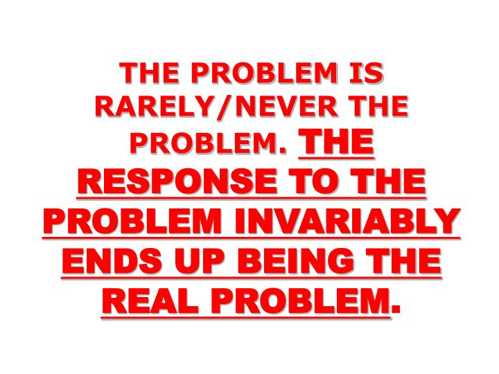 THE PROBLEM IS RARELY/NEVER THE PROBLEM.