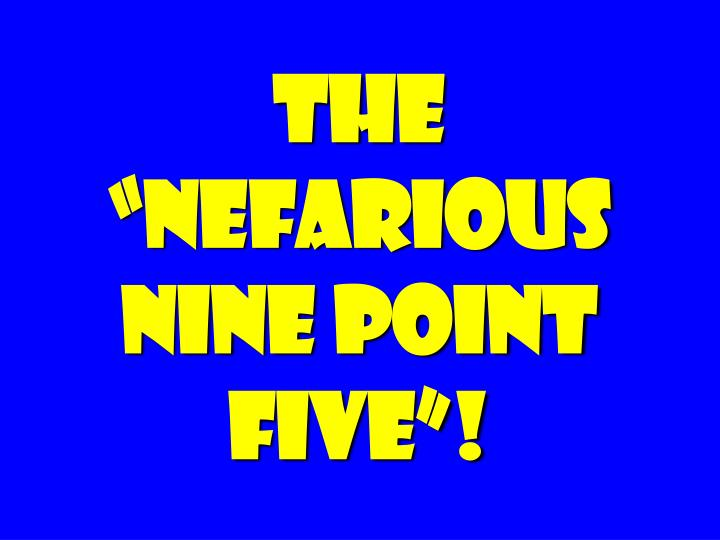"The ""nefarious nine point five""!"