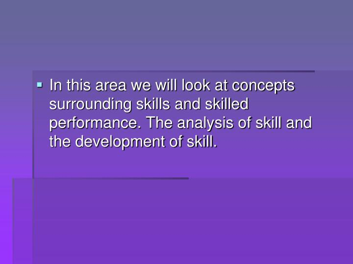 In this area we will look at concepts surrounding skills and skilled performance. The analysis of sk...