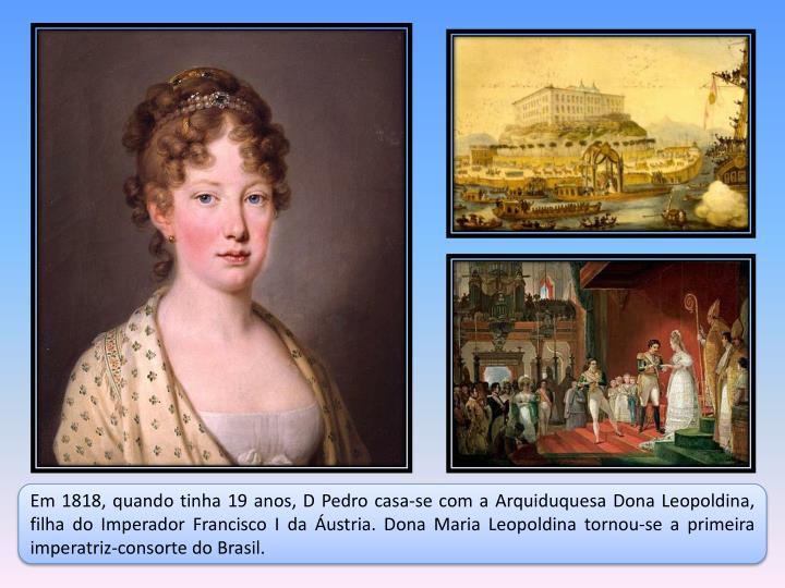 Em 1818, quando tinha 19 anos, D Pedro casa-se com a Arquiduquesa Dona Leopoldina, filha do Imperador Francisco I da Áustria. Dona Maria