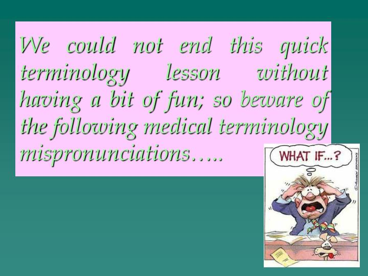 We could not end this quick terminology lesson without having a bit of fun; so beware of the following medical terminology mispronunciations…..
