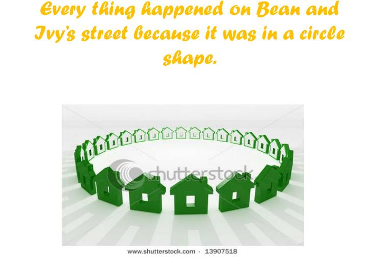 Every thing happened on bean and ivy s street because it was in a circle shape