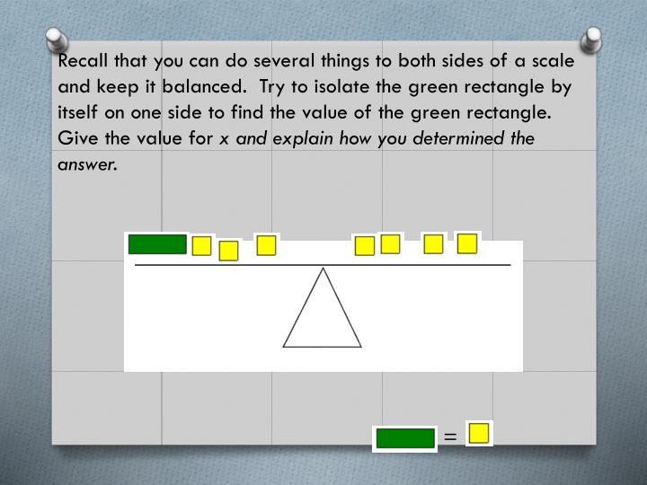 Recall that you can do several things to both sides of a scale and keep it balanced.  Try to isolate the green rectangle by itself on one side to find the value of the green rectangle.