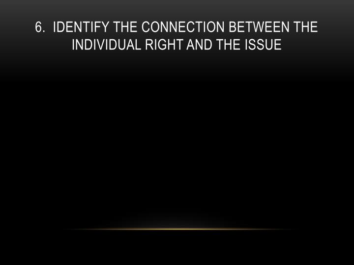 6.  Identify the connection between the individual right and the issue