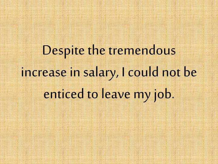 Despite the tremendous increase in salary i could not be enticed to leave my job