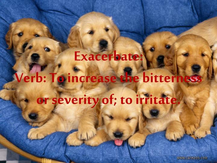 Exacerbate: