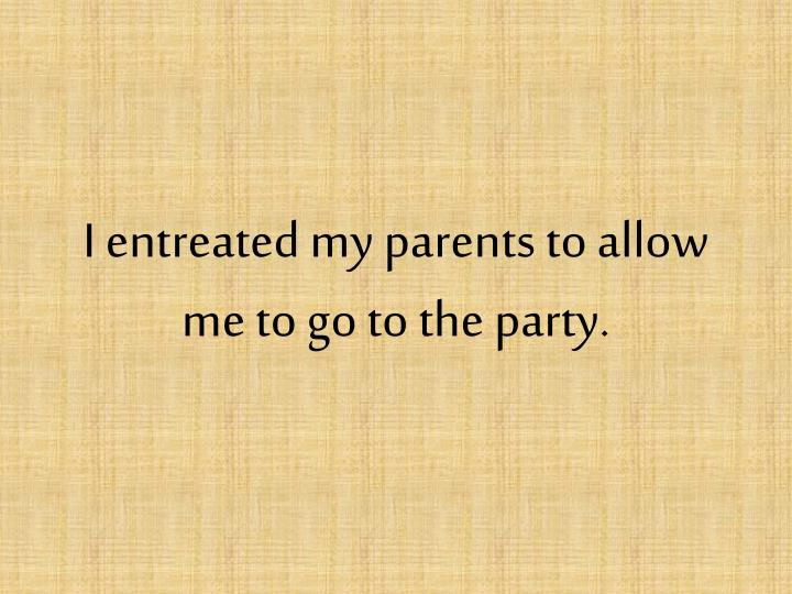 I entreated my parents to allow me to go to the party.