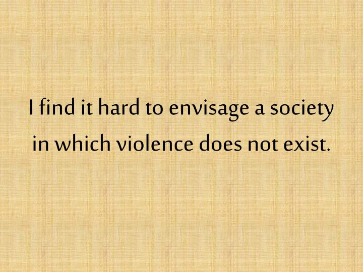 I find it hard to envisage a society in which violence does not exist.