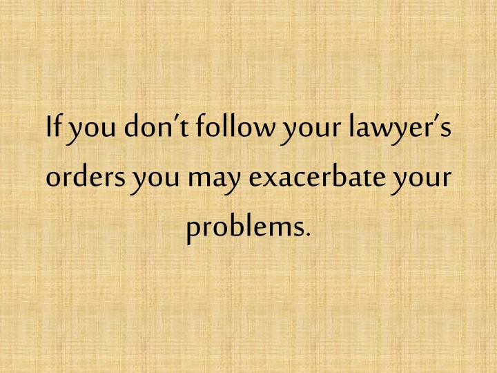 If you don't follow your lawyer's orders you may exacerbate your problems.