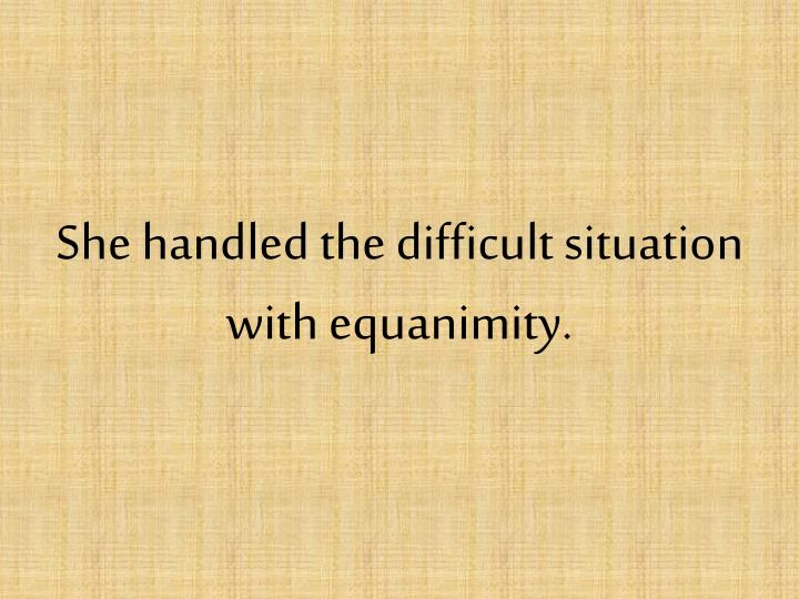 She handled the difficult situation with equanimity.