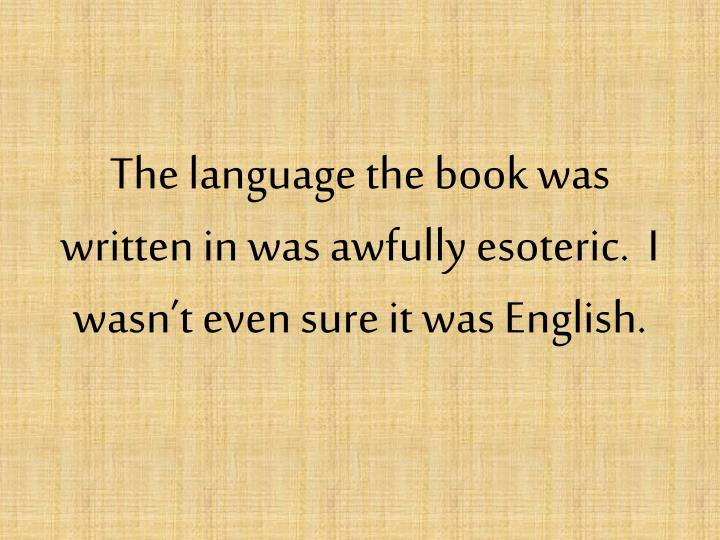 The language the book was written in was awfully esoteric.  I wasn't even sure it was English.