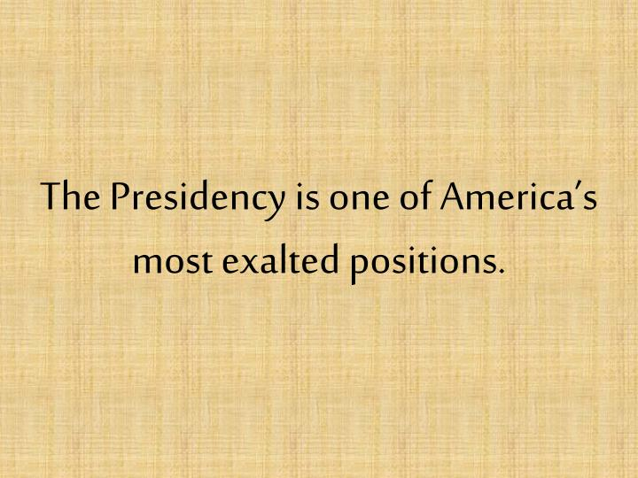 The Presidency is one of America's most exalted positions.
