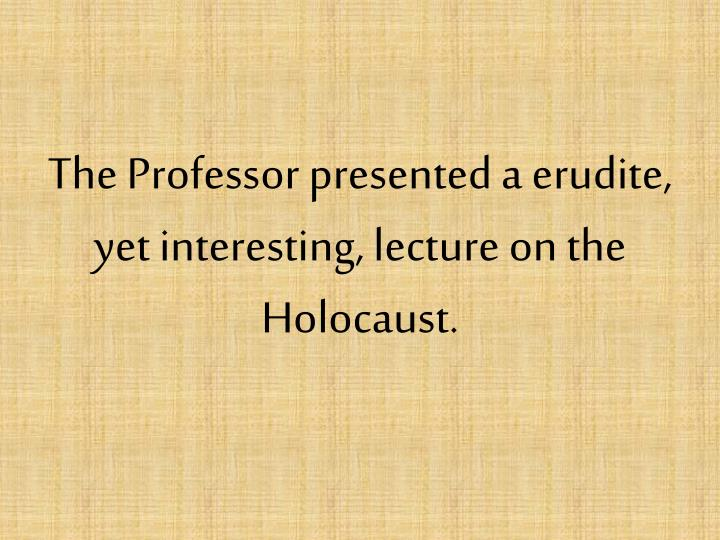 The Professor presented a erudite, yet interesting, lecture on the Holocaust.