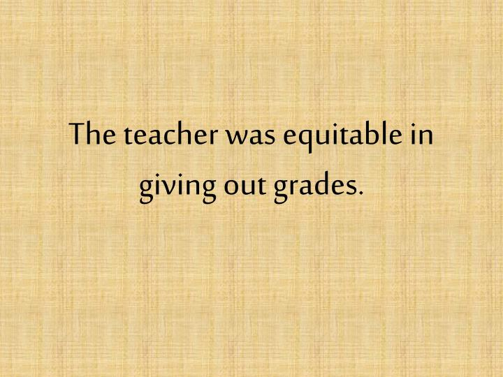 The teacher was equitable in giving out grades.