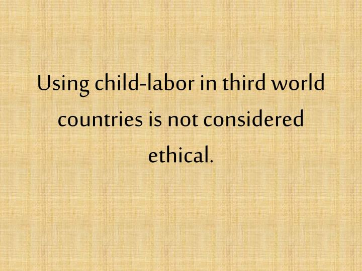 Using child-labor in third world countries is not considered ethical.