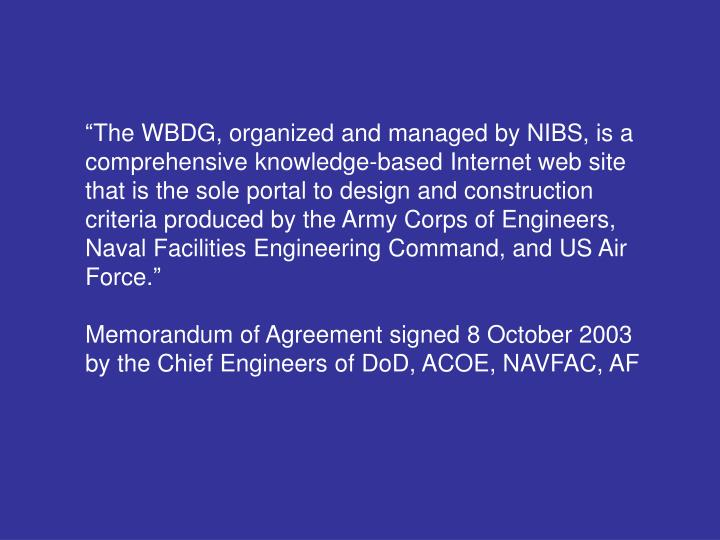 """""""The WBDG, organized and managed by NIBS, is a comprehensive knowledge-based Internet web site that is the sole portal to design and construction criteria produced by the Army Corps of Engineers, Naval Facilities Engineering Command, and US Air Force."""""""