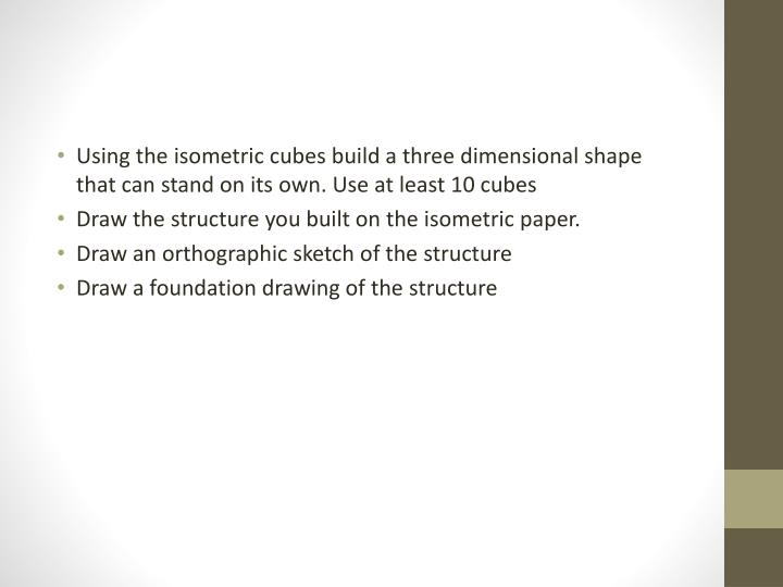 Using the isometric cubes build a three dimensional shape that can stand on its own. Use at least 10 cubes