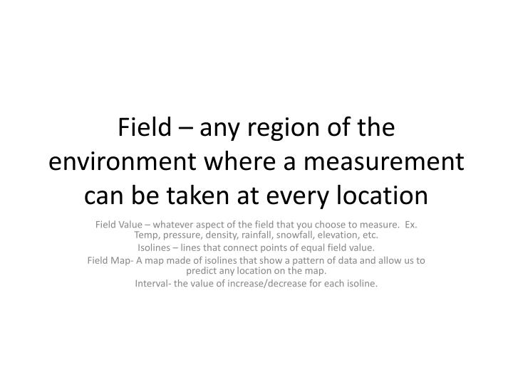 Field – any region of the environment where a measurement can be taken at every location