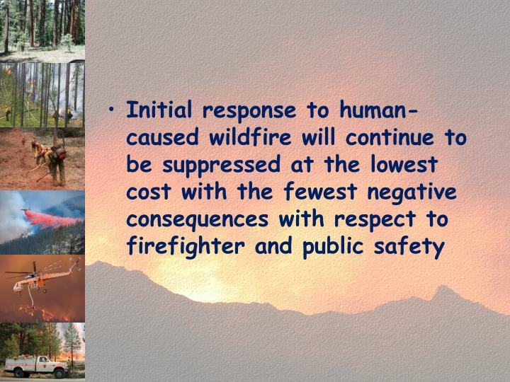 Initial response to human-caused wildfire will continue to be suppressed at the lowest cost with the fewest negative consequences with respect to firefighter and public safety