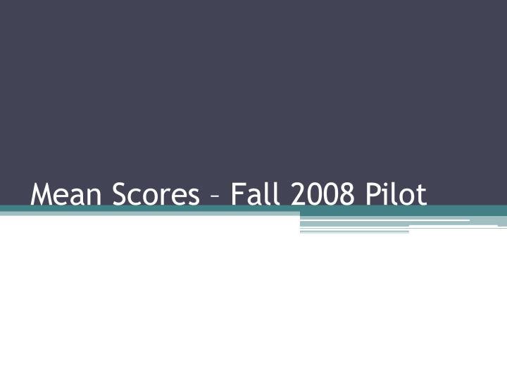 Mean Scores – Fall 2008 Pilot